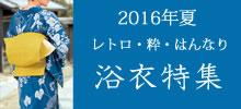 2016年浴衣特集|今年のトレンドは、レトロ古典・粋・はんなりで決まり!